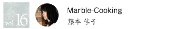 vol.16 Marble-Cooking 藤本佳子