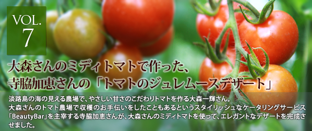 vol.7 大森さんのミディトマトで作った、寺脇加恵さんの「トマトのジュレムースデザート」