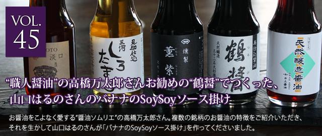 vol.45 職人醤油の高橋万太郎さんお勧めの鶴醤でつくった、山口はるのさんのバナナのSoySoyソース掛け